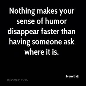 Nothing makes your sense of humor disappear faster than having someone ask where it is.