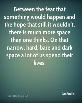 Ivo Andric - Between the fear that something would happen and the hope that still it wouldn't, there is much more space than one thinks. On that narrow, hard, bare and dark space a lot of us spend their lives.