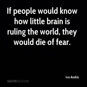 If people would know how little brain is ruling the world, they would die of fear.