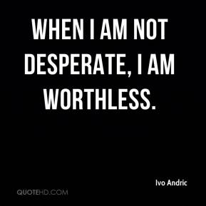 When I am not desperate, I am worthless.