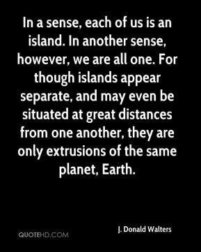 J. Donald Walters - In a sense, each of us is an island. In another sense, however, we are all one. For though islands appear separate, and may even be situated at great distances from one another, they are only extrusions of the same planet, Earth.