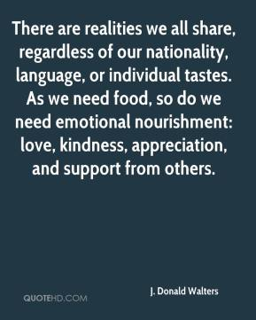 J. Donald Walters - There are realities we all share, regardless of our nationality, language, or individual tastes. As we need food, so do we need emotional nourishment: love, kindness, appreciation, and support from others.