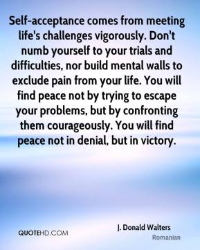 J. Donald Walters - Self-acceptance comes from meeting life's challenges vigorously. Don't numb yourself to your trials and difficulties, nor build mental walls to exclude pain from your life. You will find peace not by trying to escape your problems, but by confronting them courageously. You will find peace not in denial, but in victory.