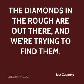 Jack Cosgrove - The diamonds in the rough are out there, and we're trying to find them.