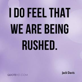 Jack Davis - I do feel that we are being rushed.