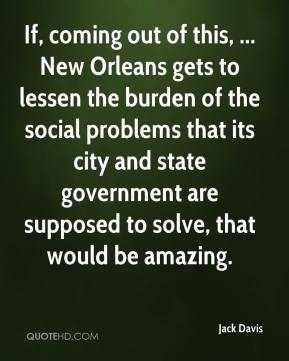 Jack Davis - If, coming out of this, ... New Orleans gets to lessen the burden of the social problems that its city and state government are supposed to solve, that would be amazing.