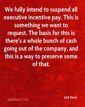 Jack Davis - We fully intend to suspend all executive incentive pay. This is something we want to request. The basis for this is there's a whole bunch of cash going out of the company, and this is a way to preserve some of that.