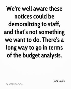 Jack Davis - We're well aware these notices could be demoralizing to staff, and that's not something we want to do. There's a long way to go in terms of the budget analysis.