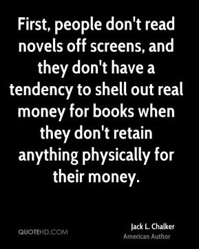First, people don't read novels off screens, and they don't have a tendency to shell out real money for books when they don't retain anything physically for their money.