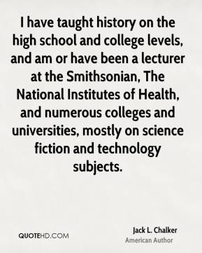 Jack L. Chalker - I have taught history on the high school and college levels, and am or have been a lecturer at the Smithsonian, The National Institutes of Health, and numerous colleges and universities, mostly on science fiction and technology subjects.