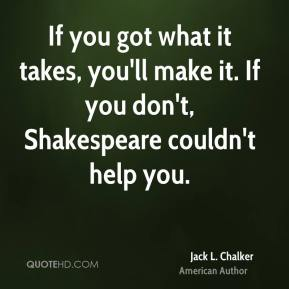 If you got what it takes, you'll make it. If you don't, Shakespeare couldn't help you.