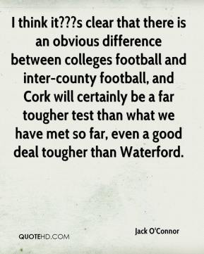 Jack O'Connor - I think it???s clear that there is an obvious difference between colleges football and inter-county football, and Cork will certainly be a far tougher test than what we have met so far, even a good deal tougher than Waterford.