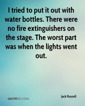 Jack Russell - I tried to put it out with water bottles. There were no fire extinguishers on the stage. The worst part was when the lights went out.