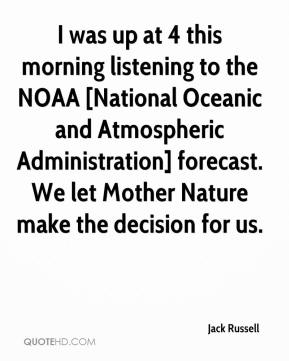 Jack Russell - I was up at 4 this morning listening to the NOAA [National Oceanic and Atmospheric Administration] forecast. We let Mother Nature make the decision for us.