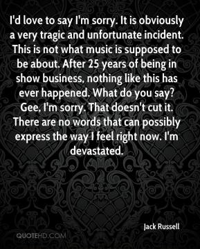 I'd love to say I'm sorry. It is obviously a very tragic and unfortunate incident. This is not what music is supposed to be about. After 25 years of being in show business, nothing like this has ever happened. What do you say? Gee, I'm sorry. That doesn't cut it. There are no words that can possibly express the way I feel right now. I'm devastated.