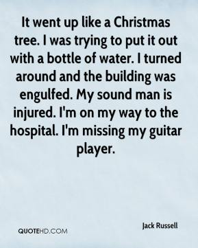 Jack Russell - It went up like a Christmas tree. I was trying to put it out with a bottle of water. I turned around and the building was engulfed. My sound man is injured. I'm on my way to the hospital. I'm missing my guitar player.