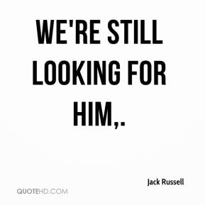 We're still looking for him.