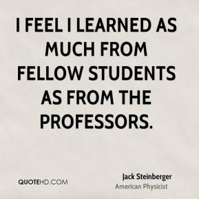 I feel I learned as much from fellow students as from the professors.
