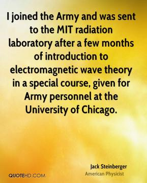 Jack Steinberger - I joined the Army and was sent to the MIT radiation laboratory after a few months of introduction to electromagnetic wave theory in a special course, given for Army personnel at the University of Chicago.