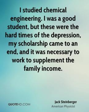 I studied chemical engineering. I was a good student, but these were the hard times of the depression, my scholarship came to an end, and it was necessary to work to supplement the family income.