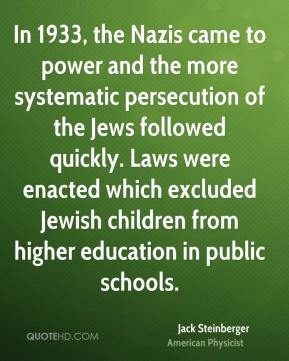 In 1933, the Nazis came to power and the more systematic persecution of the Jews followed quickly. Laws were enacted which excluded Jewish children from higher education in public schools.