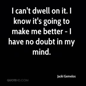 Jacki Gemelos - I can't dwell on it. I know it's going to make me better - I have no doubt in my mind.