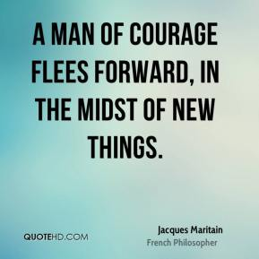 Jacques Maritain - A man of courage flees forward, in the midst of new things.