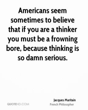 Americans seem sometimes to believe that if you are a thinker you must be a frowning bore, because thinking is so damn serious.