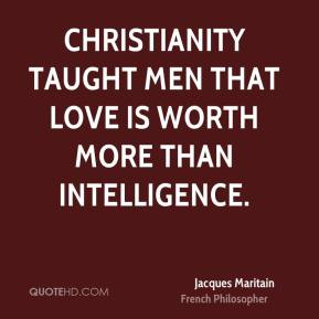 Christianity taught men that love is worth more than intelligence.