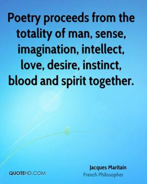 Poetry proceeds from the totality of man, sense, imagination, intellect, love, desire, instinct, blood and spirit together.