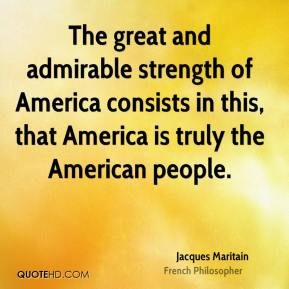 The great and admirable strength of America consists in this, that America is truly the American people.