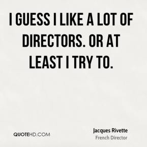 Jacques Rivette - I guess I like a lot of directors. Or at least I try to.