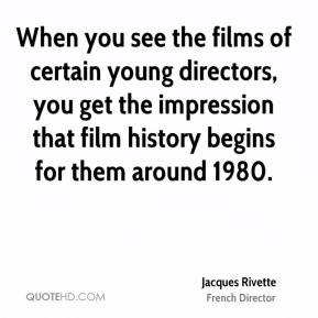 Jacques Rivette - When you see the films of certain young directors, you get the impression that film history begins for them around 1980.
