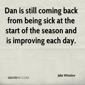 Jake Winslow - Dan is still coming back from being sick at the start of the season and is improving each day.