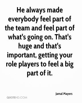 Jamal Mayers - He always made everybody feel part of the team and feel part of what's going on. That's huge and that's important, getting your role players to feel a big part of it.