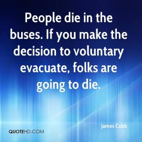 James Cobb - People die in the buses. If you make the decision to voluntary evacuate, folks are going to die.