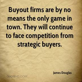 James Douglas - Buyout firms are by no means the only game in town. They will continue to face competition from strategic buyers.