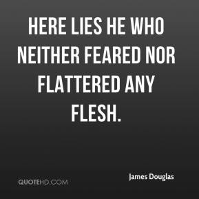 James Douglas - Here lies he who neither feared nor flattered any flesh.