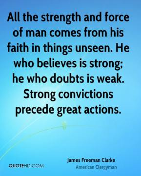 James Freeman Clarke - All the strength and force of man comes from his faith in things unseen. He who believes is strong; he who doubts is weak. Strong convictions precede great actions.