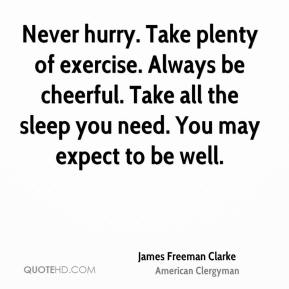 James Freeman Clarke - Never hurry. Take plenty of exercise. Always be cheerful. Take all the sleep you need. You may expect to be well.