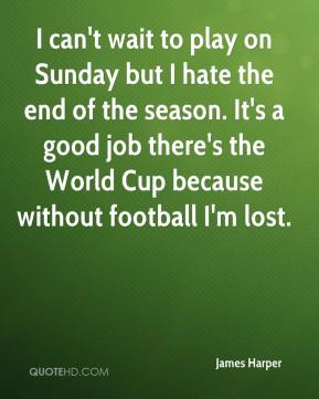 James Harper - I can't wait to play on Sunday but I hate the end of the season. It's a good job there's the World Cup because without football I'm lost.