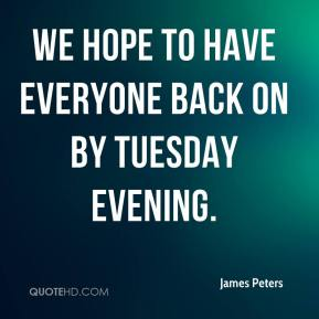 James Peters - We hope to have everyone back on by Tuesday evening.