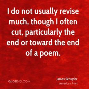 I do not usually revise much, though I often cut, particularly the end or toward the end of a poem.