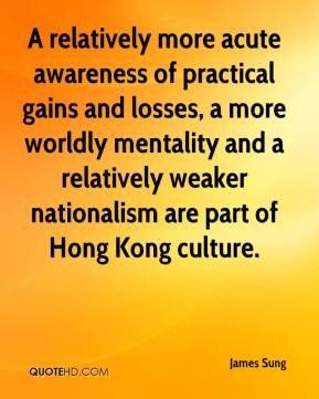 James Sung - A relatively more acute awareness of practical gains and losses, a more worldly mentality and a relatively weaker nationalism are part of Hong Kong culture.