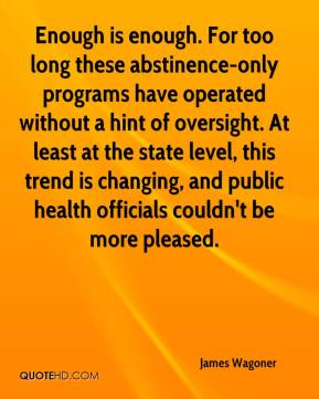 James Wagoner - Enough is enough. For too long these abstinence-only programs have operated without a hint of oversight. At least at the state level, this trend is changing, and public health officials couldn't be more pleased.