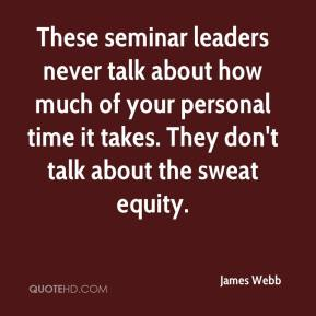 James Webb - These seminar leaders never talk about how much of your personal time it takes. They don't talk about the sweat equity.