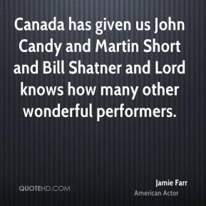 Jamie Farr - Canada has given us John Candy and Martin Short and Bill Shatner and Lord knows how many other wonderful performers.