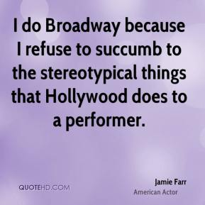 Jamie Farr - I do Broadway because I refuse to succumb to the stereotypical things that Hollywood does to a performer.