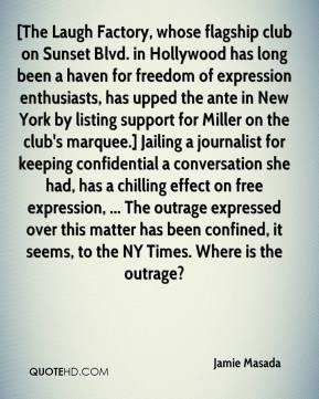 Jamie Masada - [The Laugh Factory, whose flagship club on Sunset Blvd. in Hollywood has long been a haven for freedom of expression enthusiasts, has upped the ante in New York by listing support for Miller on the club's marquee.] Jailing a journalist for keeping confidential a conversation she had, has a chilling effect on free expression, ... The outrage expressed over this matter has been confined, it seems, to the NY Times. Where is the outrage?