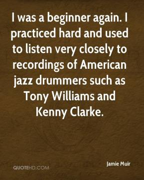 Jamie Muir - I was a beginner again. I practiced hard and used to listen very closely to recordings of American jazz drummers such as Tony Williams and Kenny Clarke.